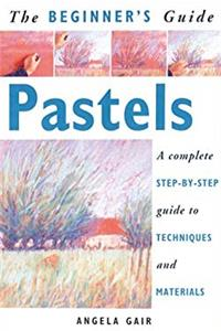 Download The Beginner's Guide Pastels: A Complete Step-By-Step Guide to Techniques and Materials eBook