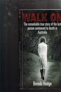 Download Walk on: the remarkable true story of the last person sentenced to death in Australia eBook