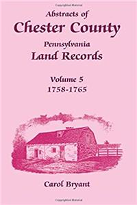 Download Abstracts of Chester County, Pennsylvania Land Records, Volume 5: 1758-1765 eBook