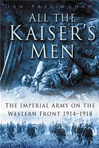 Download All the Kaiser's Men: The Life and Death of the German Army on the Western Front 1914-1918 eBook