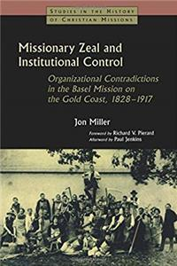 Download Missionary Zeal and Institutional Control: Organizational Contradictions in the Basel Mission on the Gold Coast 1828-1917 (Studies in the History of Christian Missions) eBook