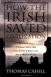 Download How the Irish Saved Civilization: The Untold Story of Ireland's Heroic Role from the Fall of Rome to the Rise of Medieval Europe eBook